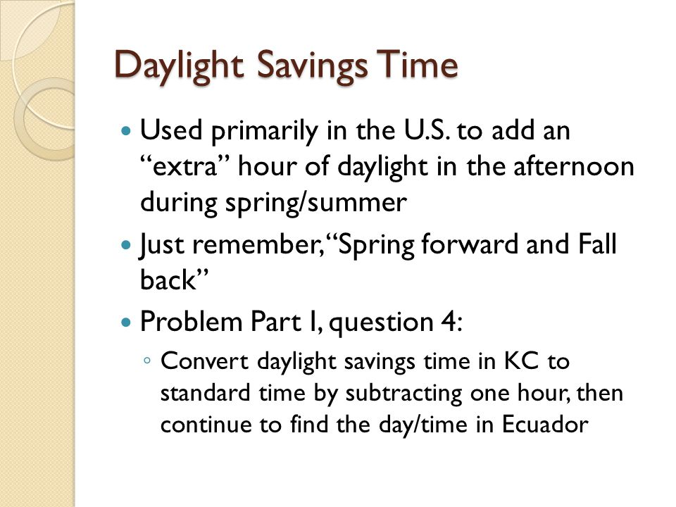 Daylight Savings Time Used primarily in the U.S. to add an extra hour of daylight in the afternoon during spring/summer.