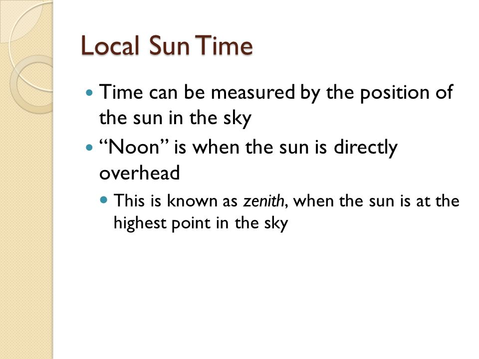 Local Sun Time Time can be measured by the position of the sun in the sky. Noon is when the sun is directly overhead.