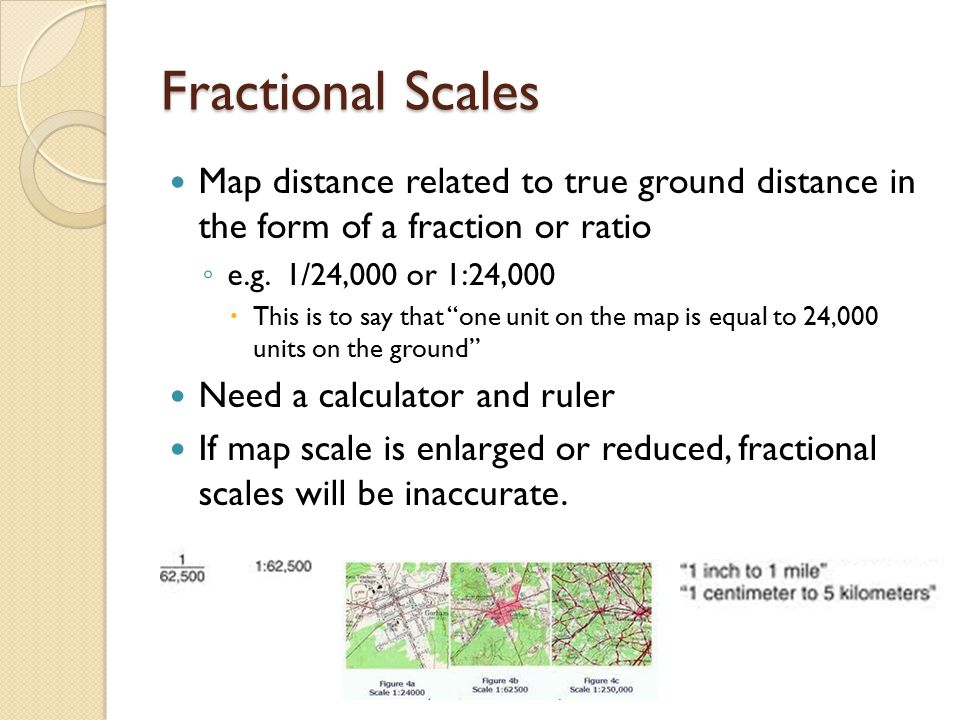 Fractional Scales Map distance related to true ground distance in the form of a fraction or ratio.