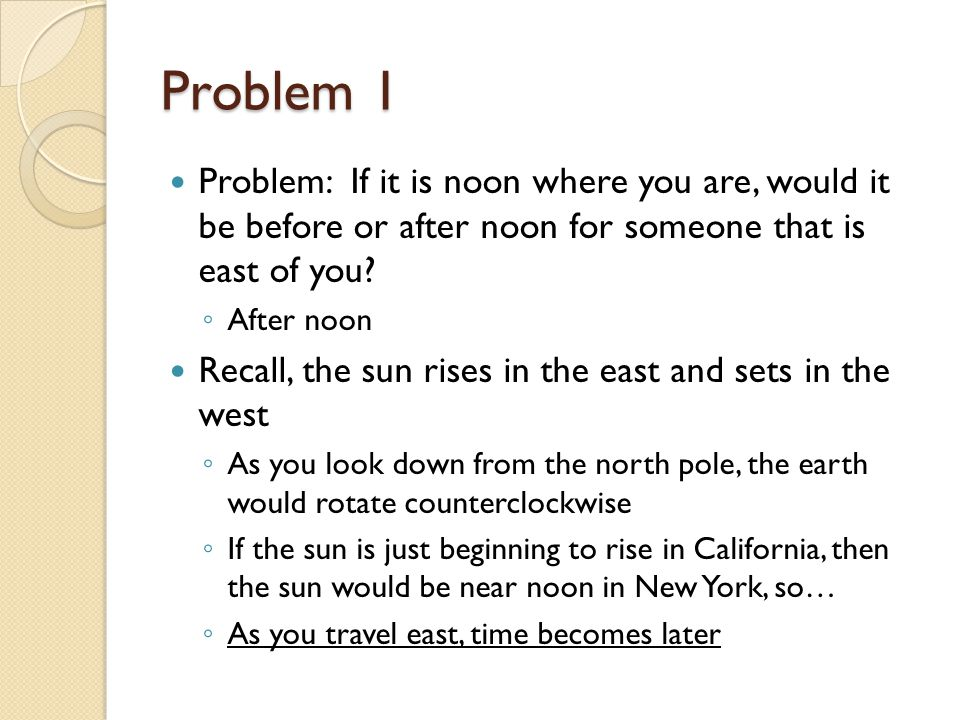 Problem 1 Problem: If it is noon where you are, would it be before or after noon for someone that is east of you