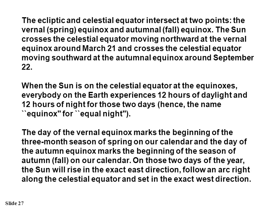 The ecliptic and celestial equator intersect at two points: the vernal (spring) equinox and autumnal (fall) equinox. The Sun crosses the celestial equator moving northward at the vernal equinox around March 21 and crosses the celestial equator moving southward at the autumnal equinox around September 22.