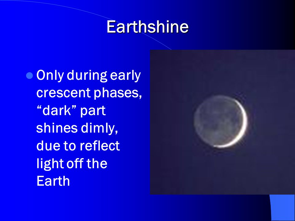 Earthshine Only during early crescent phases, dark part shines dimly, due to reflect light off the Earth.
