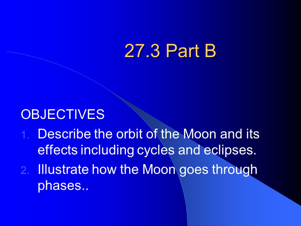 27.3 Part B OBJECTIVES. Describe the orbit of the Moon and its effects including cycles and eclipses.