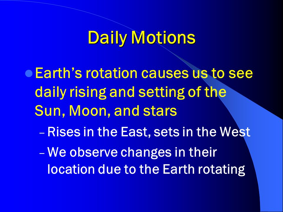 Daily Motions Earth's rotation causes us to see daily rising and setting of the Sun, Moon, and stars.