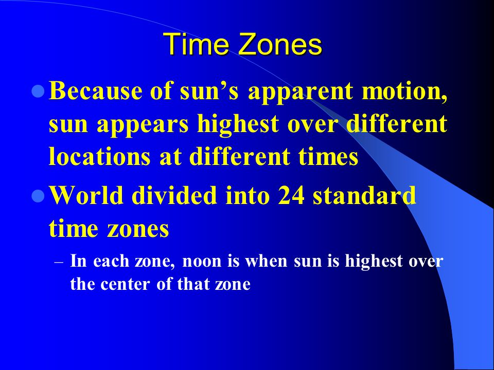 Time Zones Because of sun's apparent motion, sun appears highest over different locations at different times.