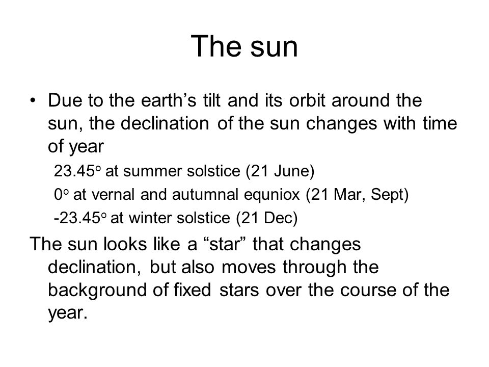 The sun Due to the earth's tilt and its orbit around the sun, the declination of the sun changes with time of year.