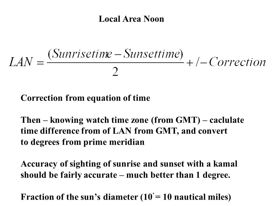 Local Area Noon Correction from equation of time. Then – knowing watch time zone (from GMT) – caclulate.