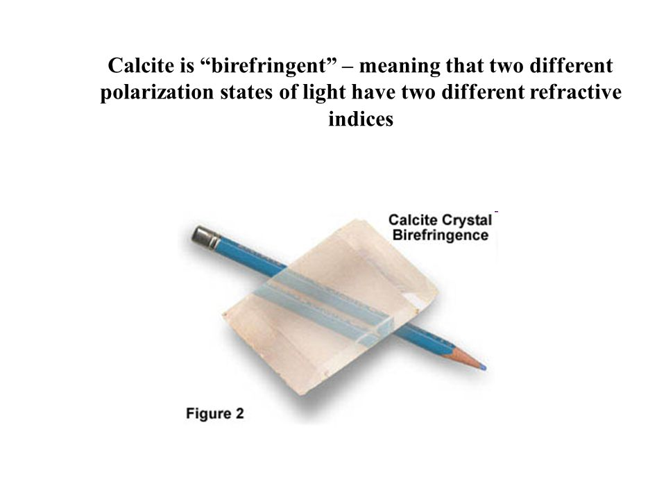 Calcite is birefringent – meaning that two different