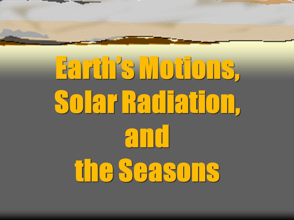 Earth's Motions, Solar Radiation, and the Seasons