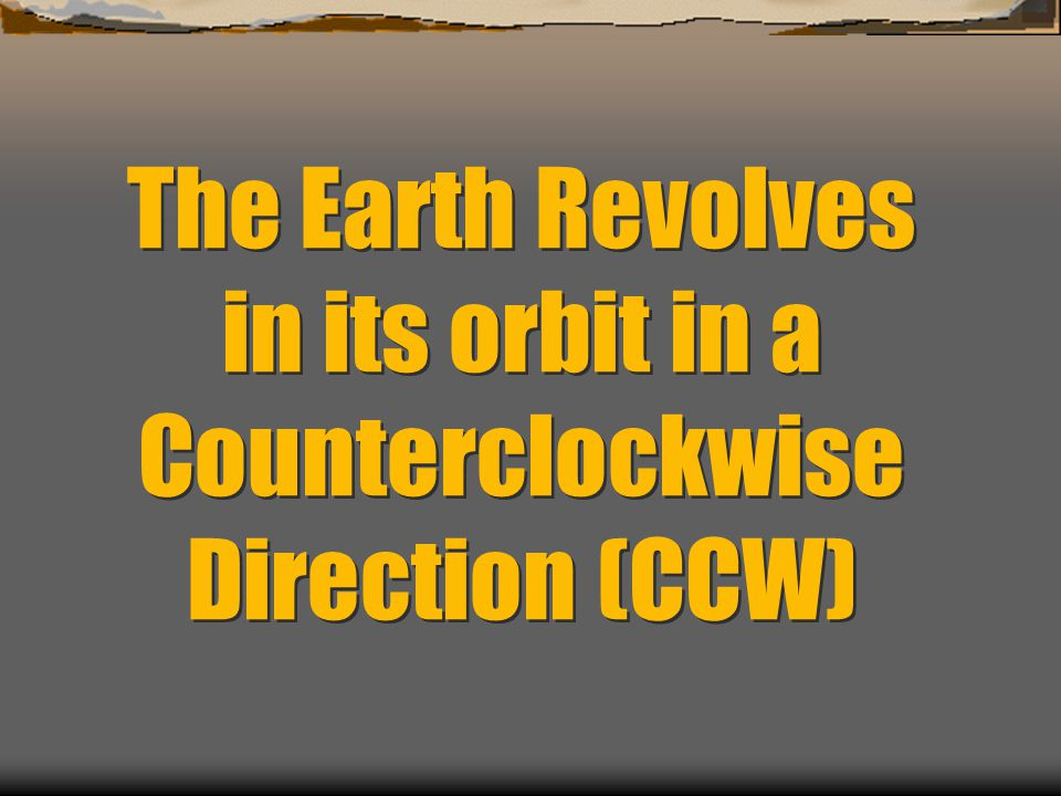 The Earth Revolves in its orbit in a Counterclockwise Direction (CCW)