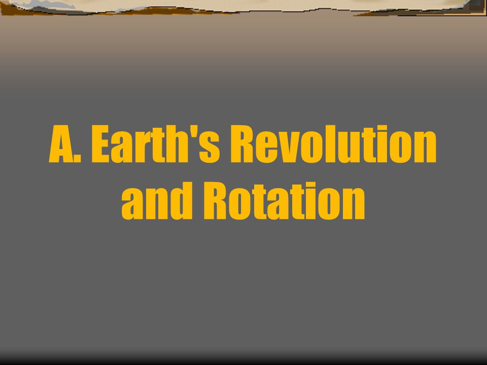 A. Earth s Revolution and Rotation