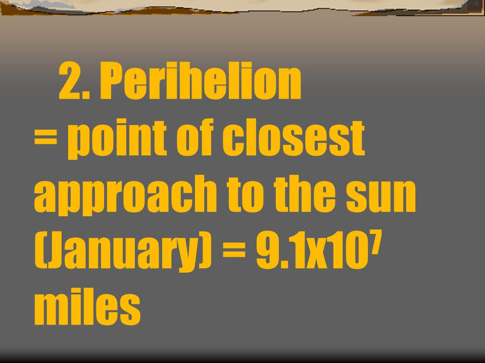 2. Perihelion = point of closest approach to the sun (January) = 9