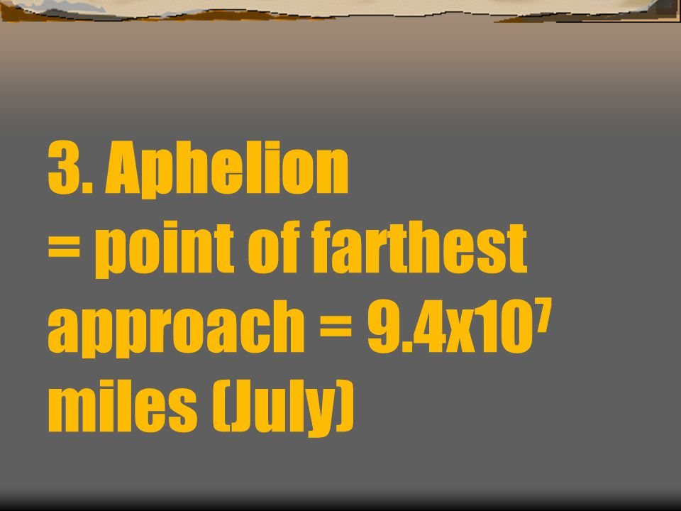 3. Aphelion = point of farthest approach = 9.4x107 miles (July)