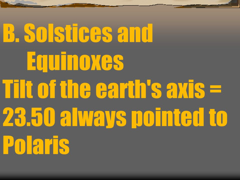 B. Solstices and. Equinoxes Tilt of the earth s axis = 23