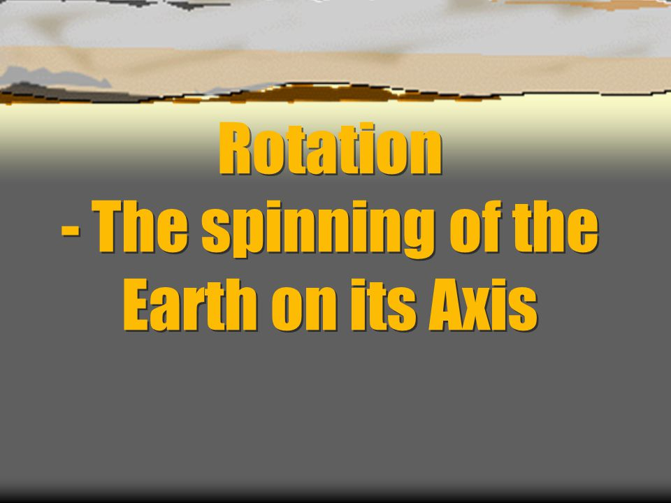 Rotation - The spinning of the Earth on its Axis