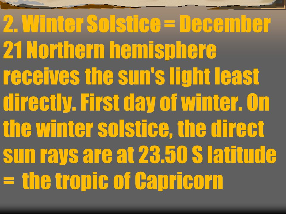 2. Winter Solstice = December 21 Northern hemisphere receives the sun s light least directly.