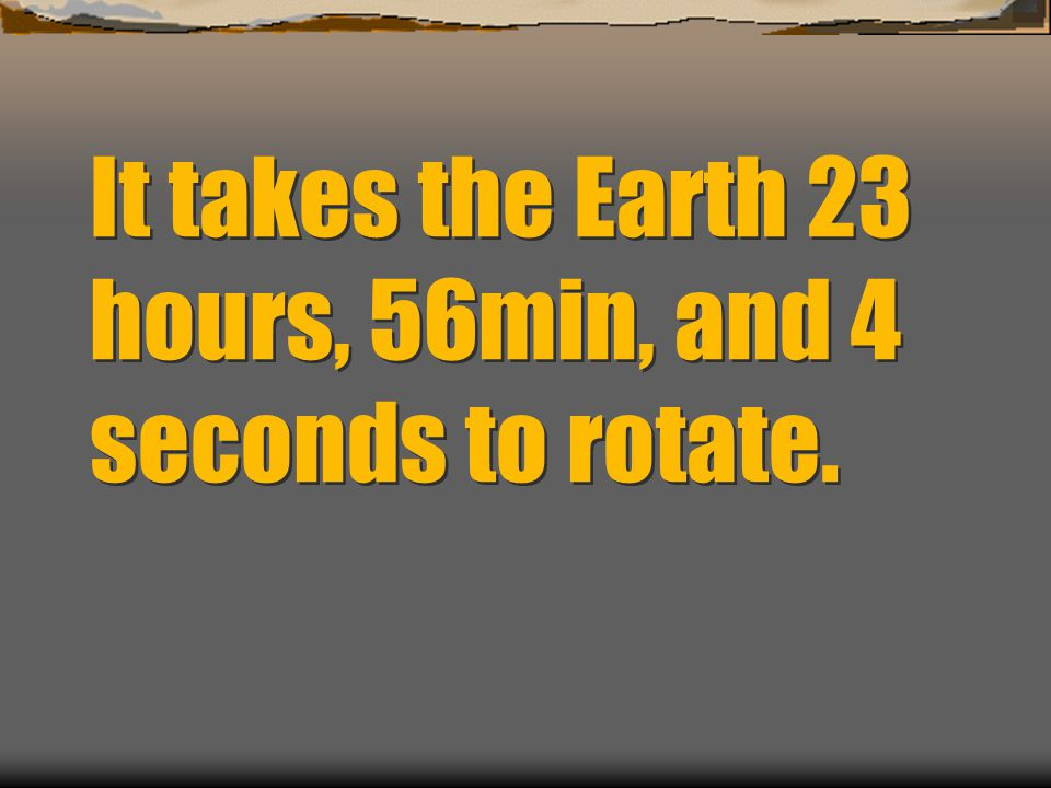 It takes the Earth 23 hours, 56min, and 4 seconds to rotate.