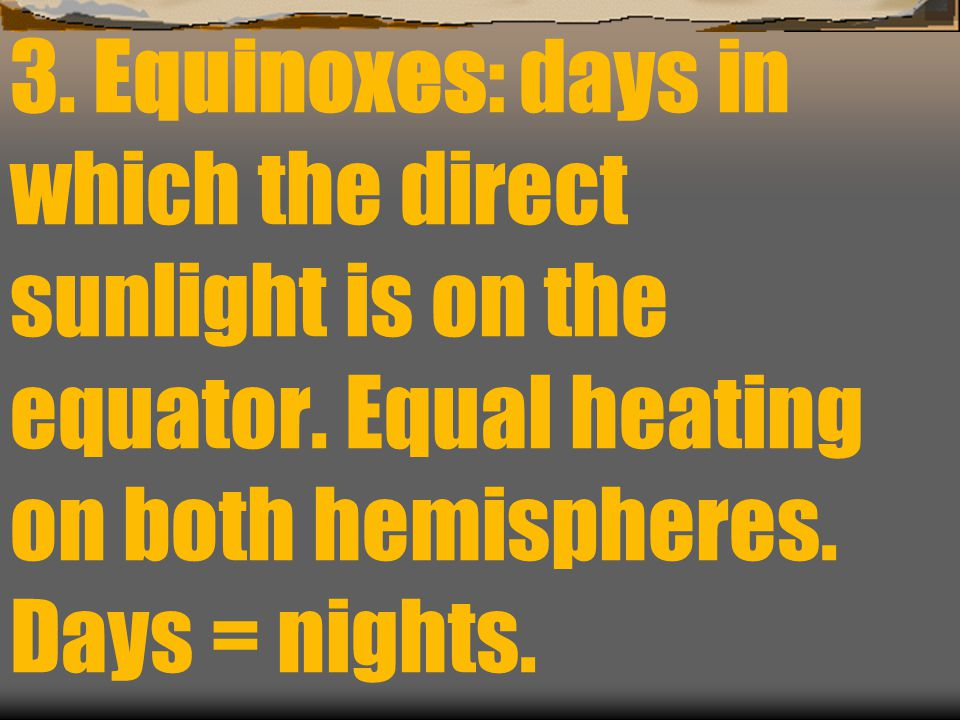 3. Equinoxes: days in which the direct sunlight is on the equator
