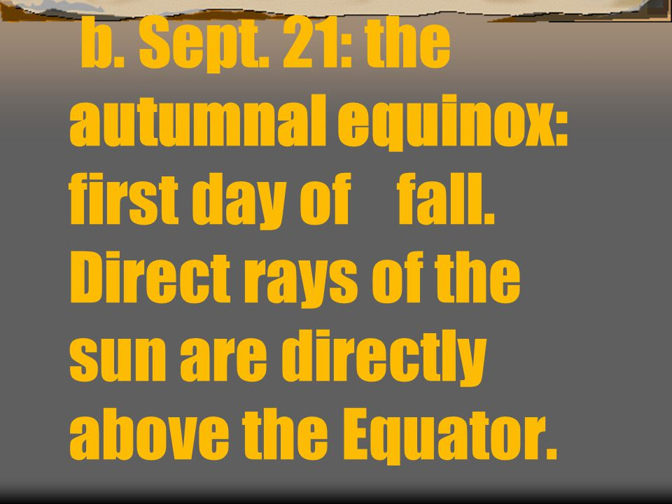 b. Sept. 21: the autumnal equinox: first day of fall