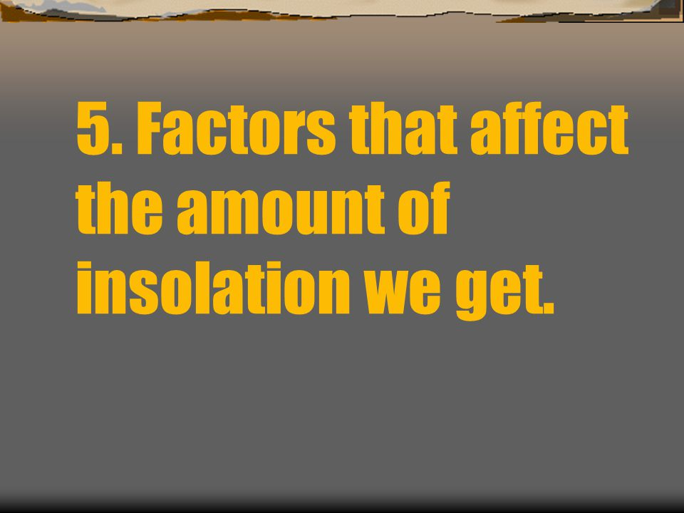 5. Factors that affect the amount of insolation we get.