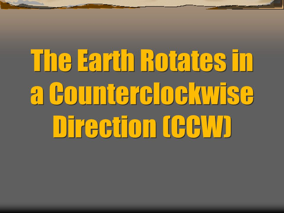 The Earth Rotates in a Counterclockwise Direction (CCW)