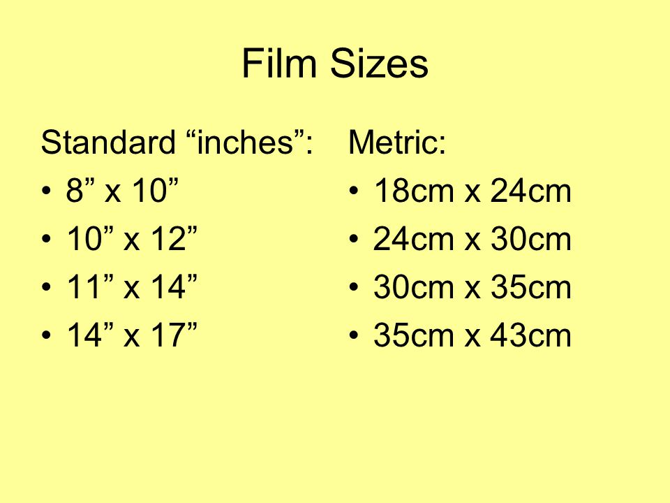 Film Sizes Standard inches : 8 x 10 10 x 12 11 x 14 14 x 17