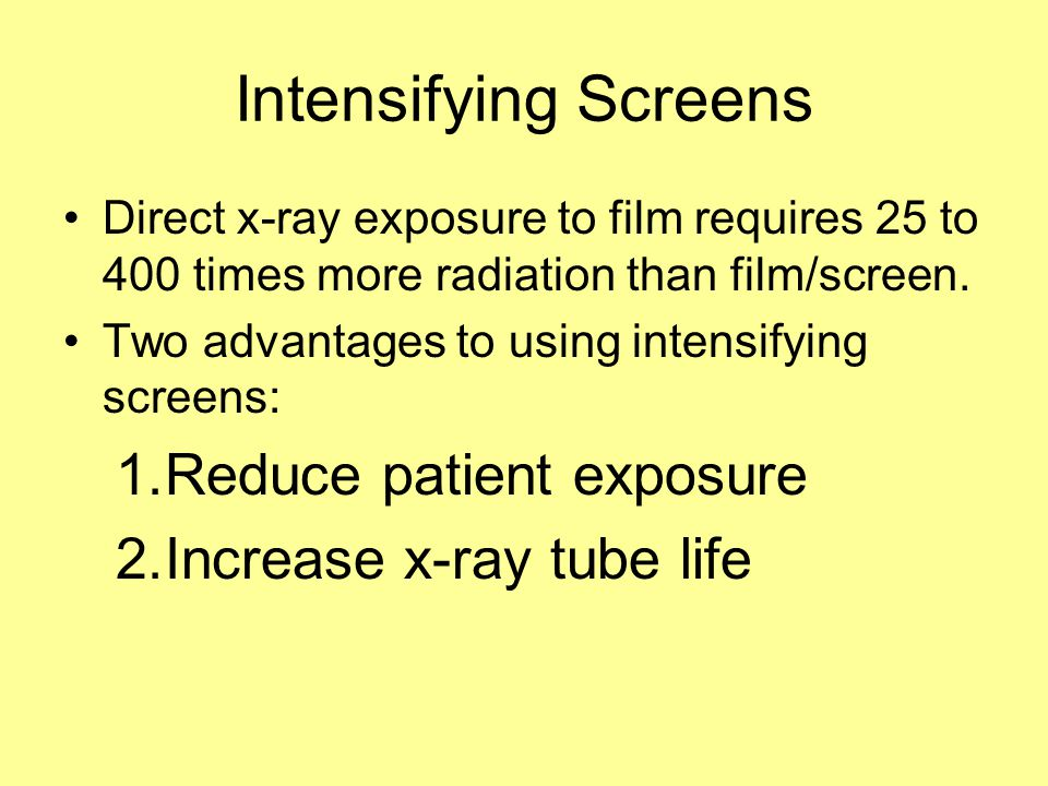 Intensifying Screens Reduce patient exposure Increase x-ray tube life