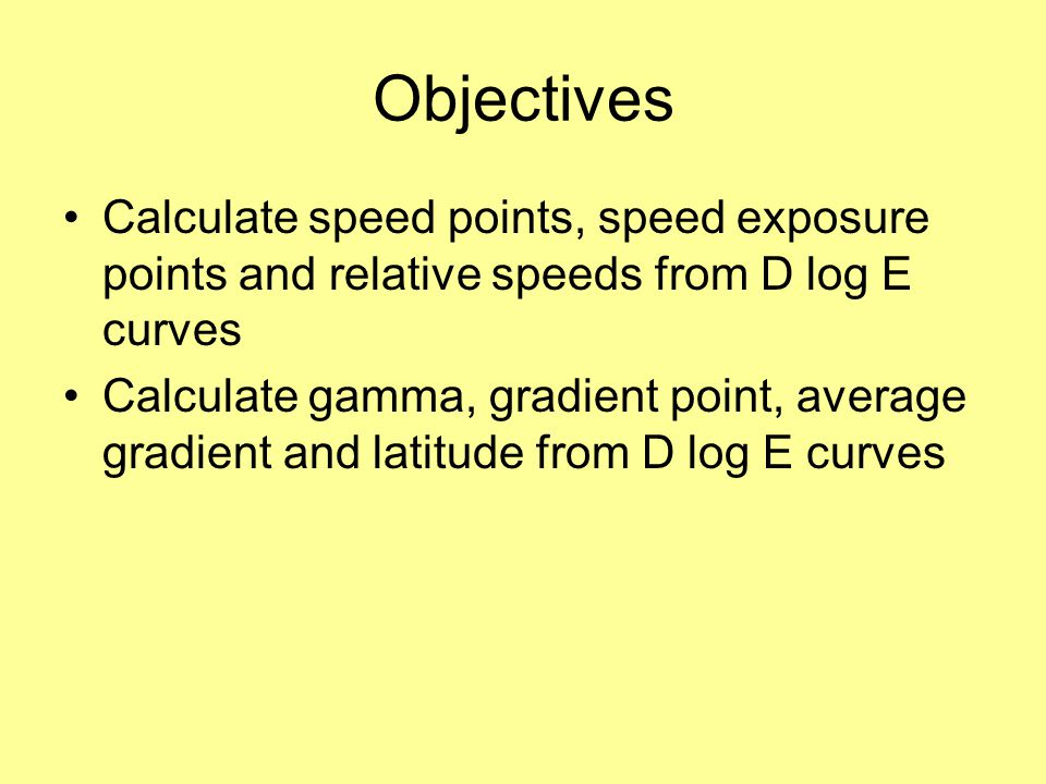 Objectives Calculate speed points, speed exposure points and relative speeds from D log E curves.