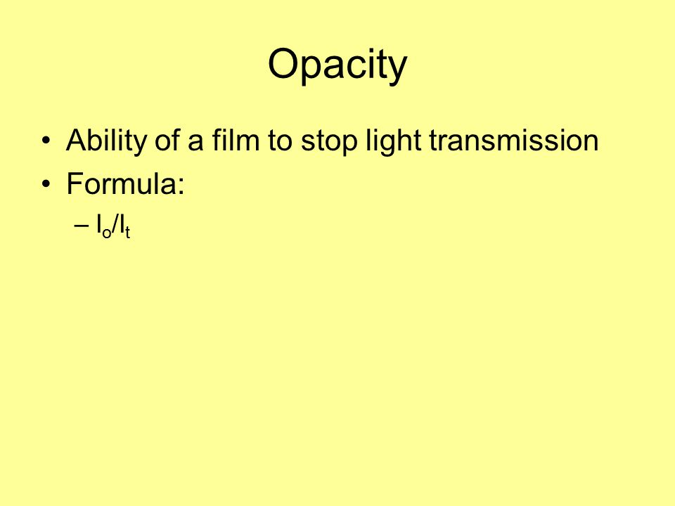 Opacity Ability of a film to stop light transmission Formula: Io/It