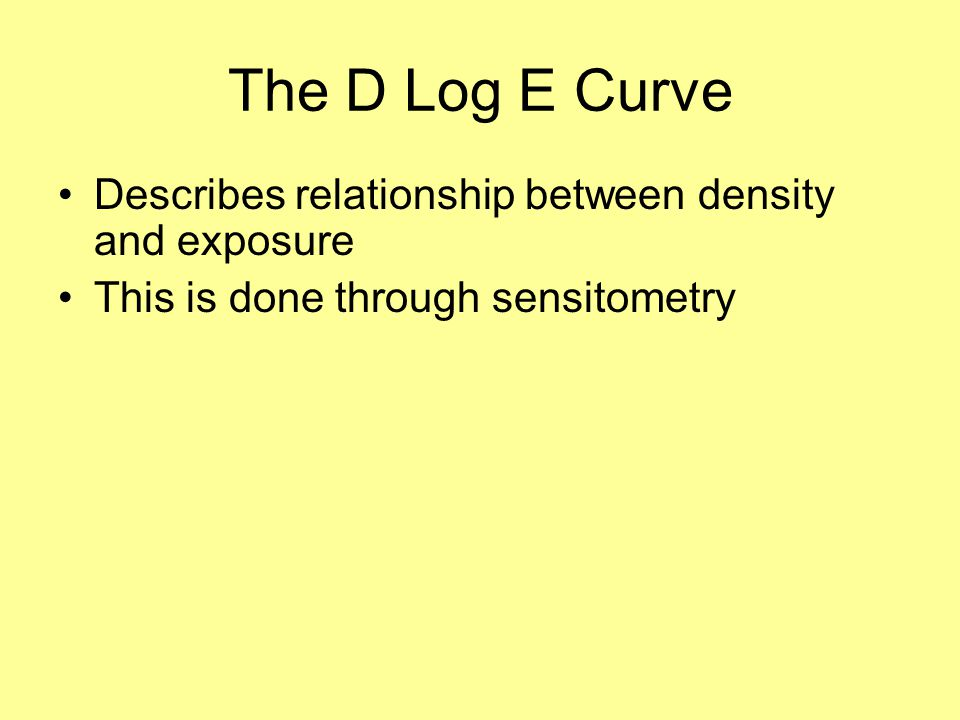 The D Log E Curve Describes relationship between density and exposure