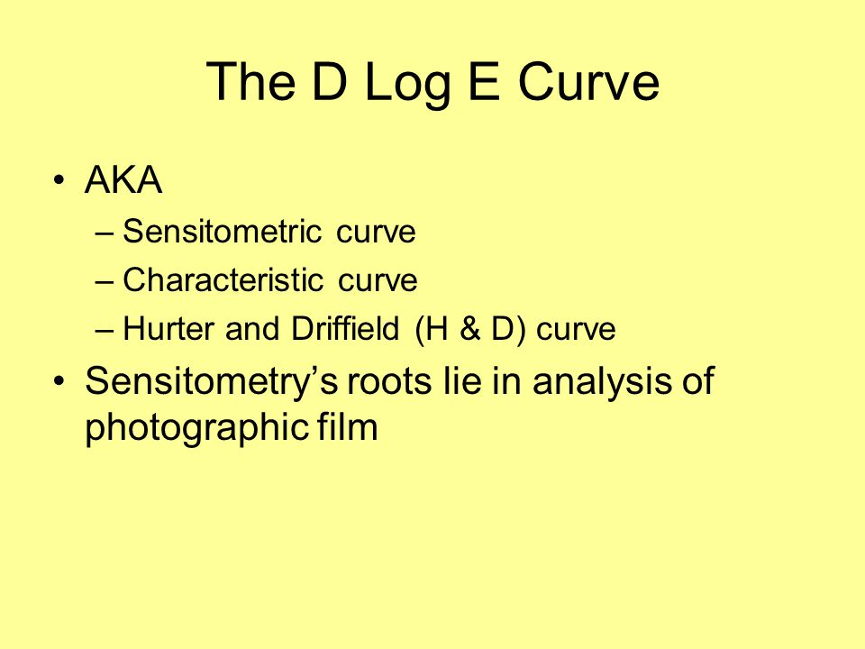 The D Log E Curve AKA. Sensitometric curve. Characteristic curve. Hurter and Driffield (H & D) curve.