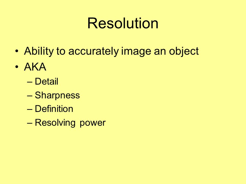 Resolution Ability to accurately image an object AKA Detail Sharpness