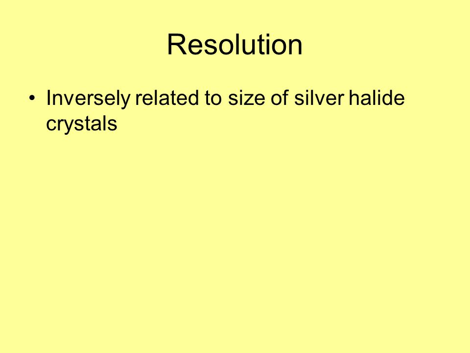 Resolution Inversely related to size of silver halide crystals