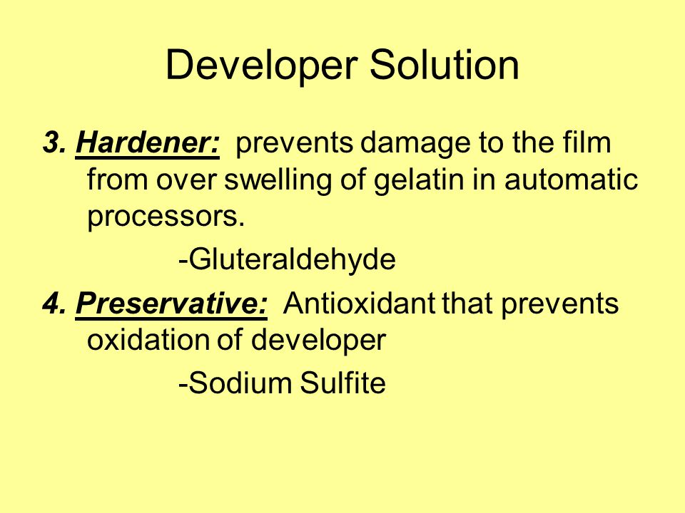 Developer Solution 3. Hardener: prevents damage to the film from over swelling of gelatin in automatic processors.