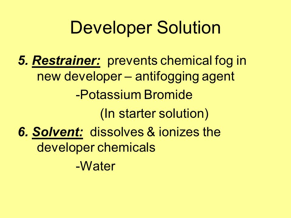 Developer Solution 5. Restrainer: prevents chemical fog in new developer – antifogging agent. -Potassium Bromide.