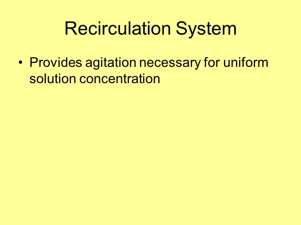 Recirculation System Provides agitation necessary for uniform solution concentration