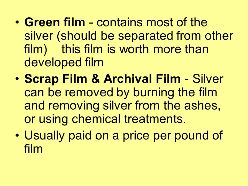 Green film - contains most of the silver (should be separated from other film) this film is worth more than developed film