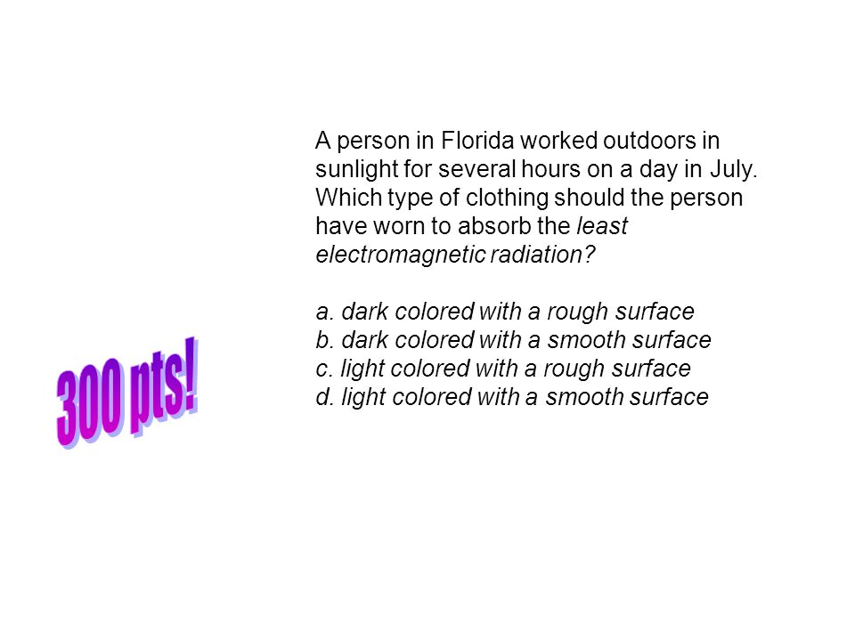 A person in Florida worked outdoors in sunlight for several hours on a day in July. Which type of clothing should the person have worn to absorb the least electromagnetic radiation