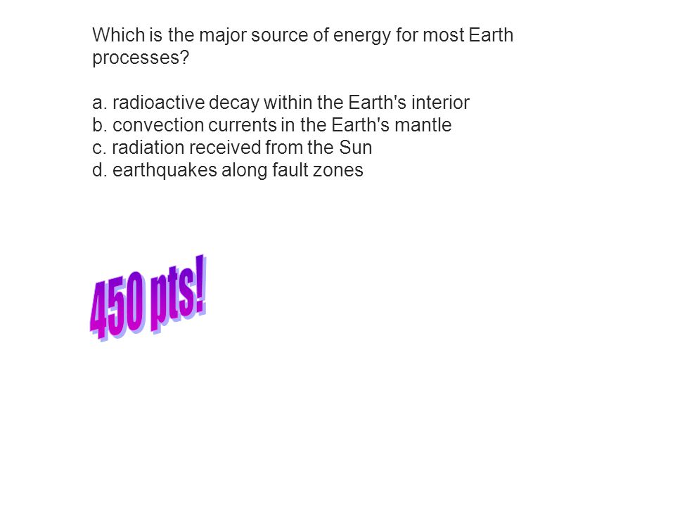 450 pts! Which is the major source of energy for most Earth processes