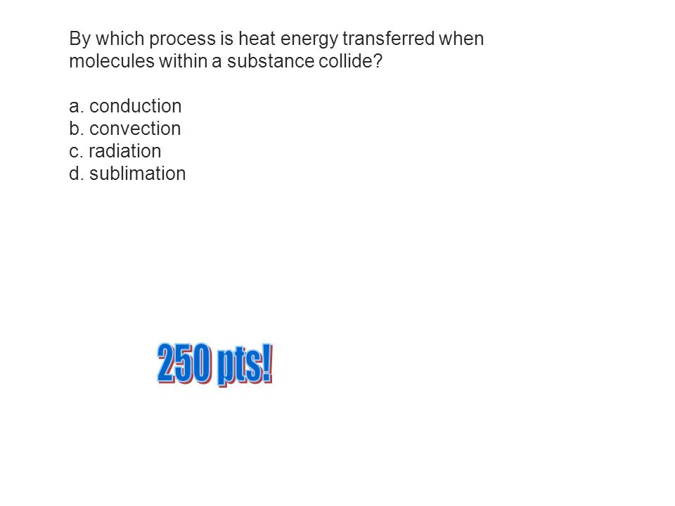 By which process is heat energy transferred when molecules within a substance collide a.