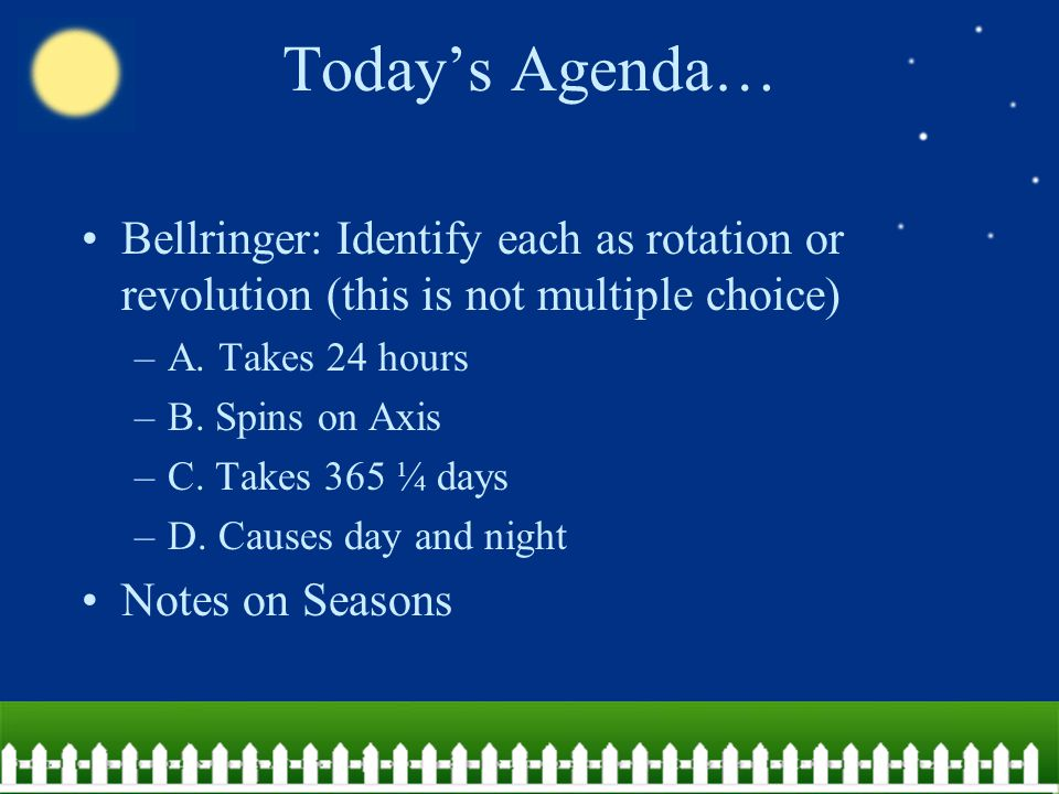 Today's Agenda… Bellringer: Identify each as rotation or revolution (this is not multiple choice) A. Takes 24 hours.