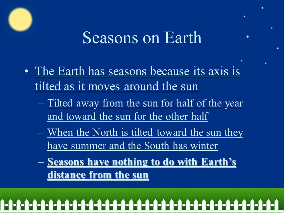 Seasons on Earth The Earth has seasons because its axis is tilted as it moves around the sun.