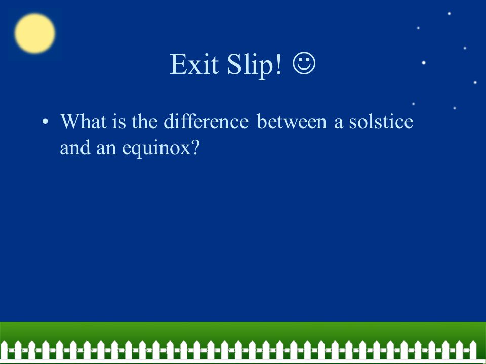 Exit Slip!  What is the difference between a solstice and an equinox