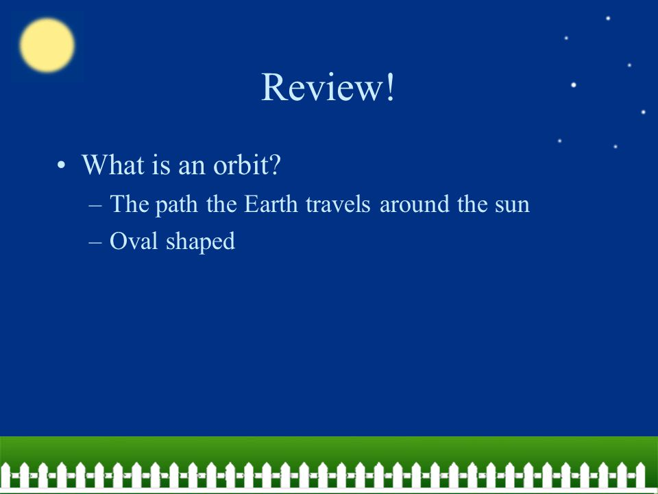 Review! What is an orbit The path the Earth travels around the sun