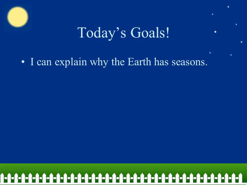 Today's Goals! I can explain why the Earth has seasons.