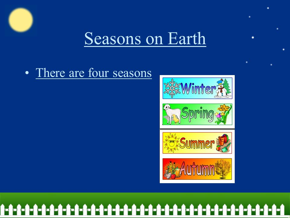 Seasons on Earth There are four seasons