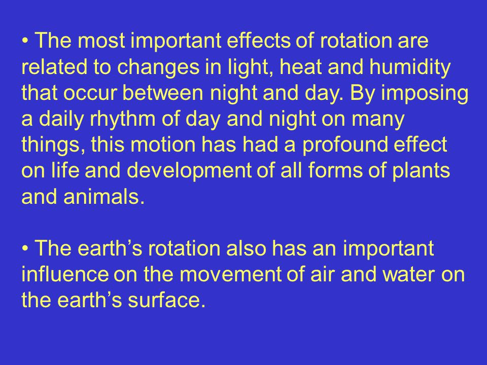 The most important effects of rotation are related to changes in light, heat and humidity that occur between night and day. By imposing a daily rhythm of day and night on many things, this motion has had a profound effect on life and development of all forms of plants and animals.