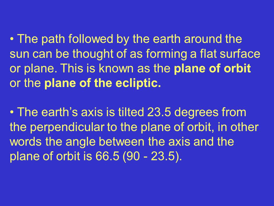 The path followed by the earth around the sun can be thought of as forming a flat surface or plane. This is known as the plane of orbit or the plane of the ecliptic.