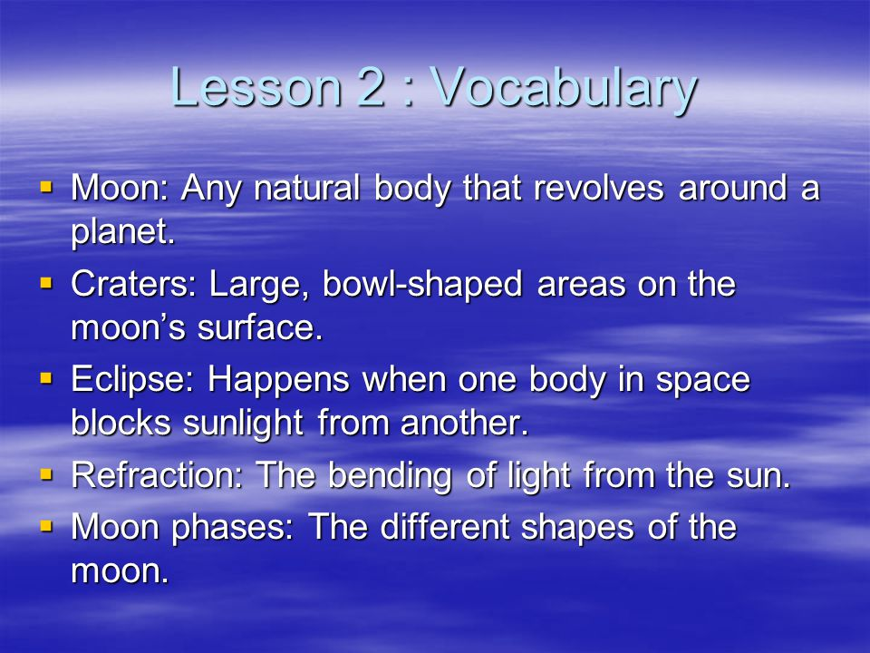 Lesson 2 : Vocabulary Moon: Any natural body that revolves around a planet. Craters: Large, bowl-shaped areas on the moon's surface.