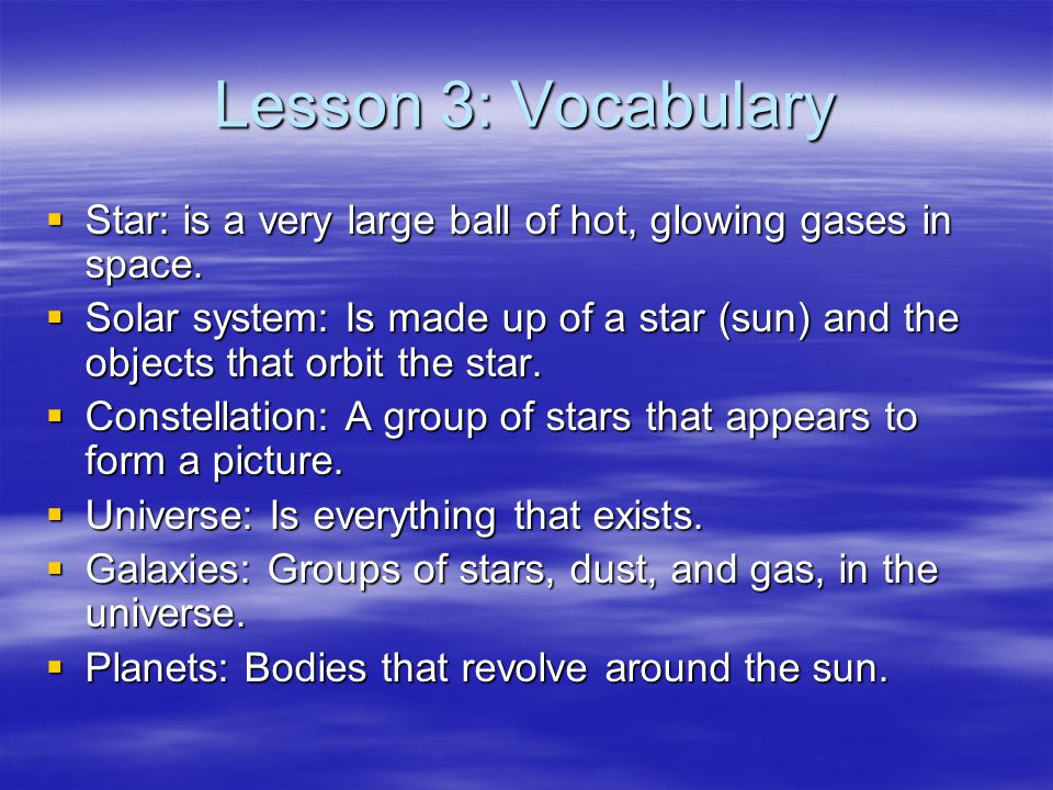 Lesson 3: Vocabulary Star: is a very large ball of hot, glowing gases in space.